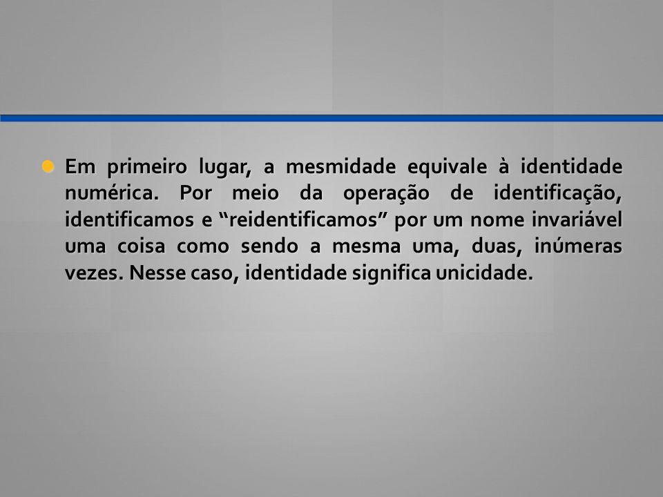 """Em primeiro lugar, a mesmidade equivale à identidade numérica. Por meio da operação de identificação, identificamos e """"reidentificamos"""" por um nome in"""