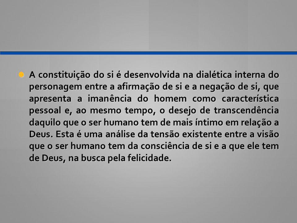 A constituição do si é desenvolvida na dialética interna do personagem entre a afirmação de si e a negação de si, que apresenta a imanência do homem c