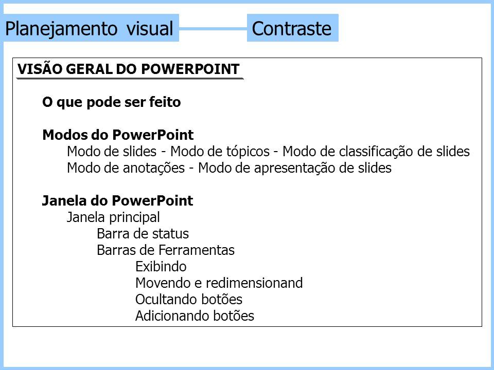 ContrastePlanejamento visual VISÃO GERAL DO POWERPOINT O que pode ser feito Modos do PowerPoint Modo de slides - Modo de tópicos - Modo de classificaç