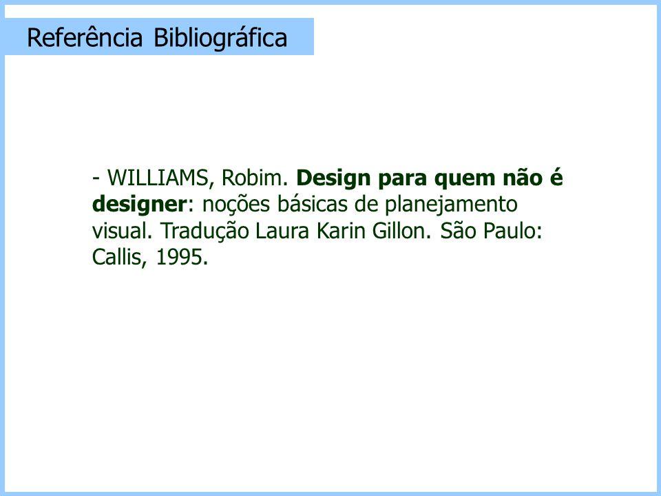 Referência Bibliográfica - WILLIAMS, Robim. Design para quem não é designer: noções básicas de planejamento visual. Tradução Laura Karin Gillon. São P