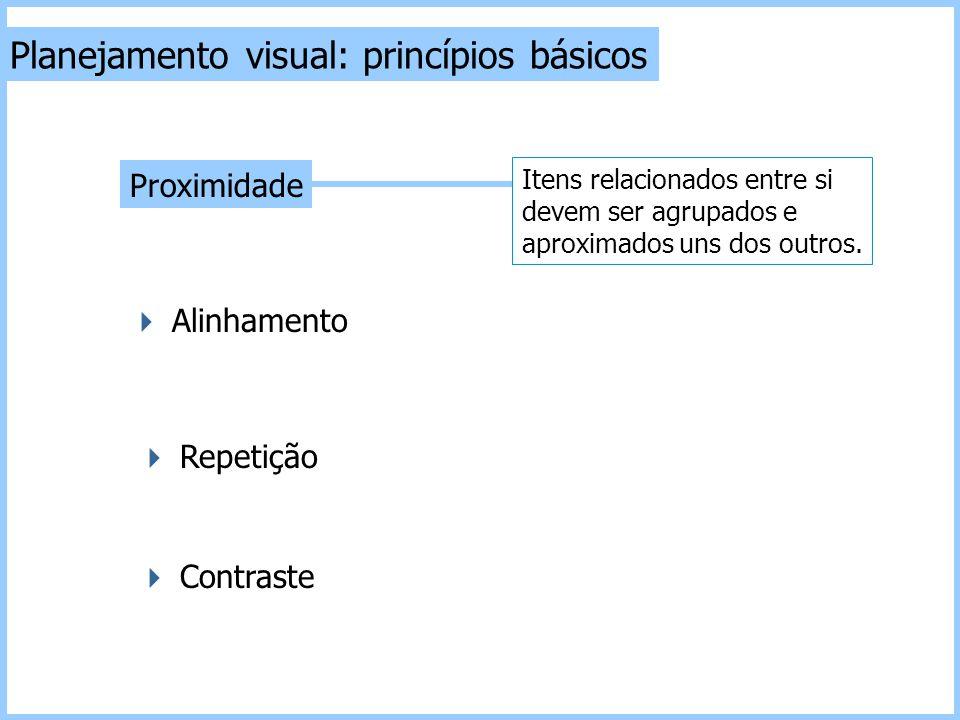 Planejamento visual: princípios básicos  Contraste  Repetição  Alinhamento Proximidade Itens relacionados entre si devem ser agrupados e aproximado