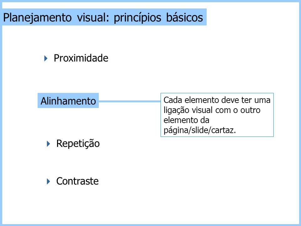 Planejamento visual: princípios básicos  Contraste  Repetição Alinhamento  Proximidade Cada elemento deve ter uma ligação visual com o outro elemen