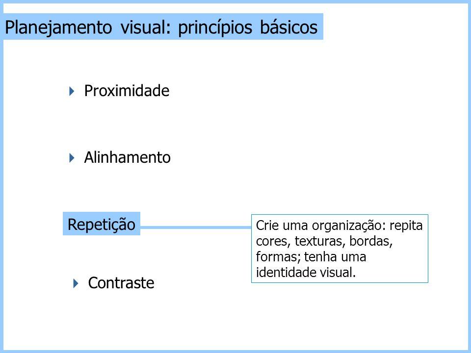 Planejamento visual: princípios básicos  Contraste Repetição  Alinhamento  Proximidade Crie uma organização: repita cores, texturas, bordas, formas