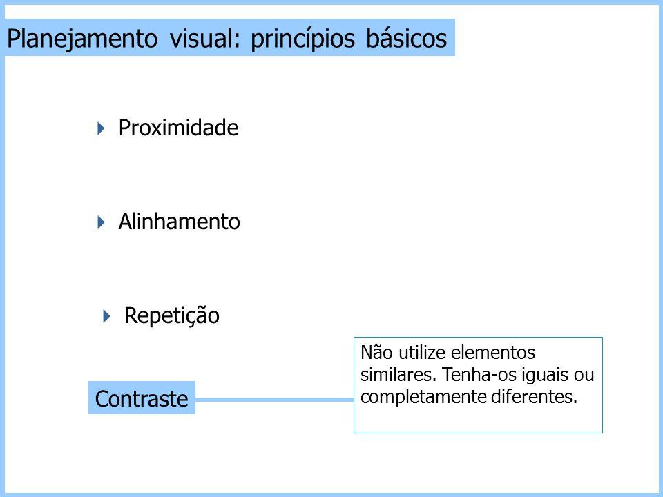 Planejamento visual: princípios básicos Contraste  Repetição  Alinhamento  Proximidade Não utilize elementos similares. Tenha-os iguais ou completa