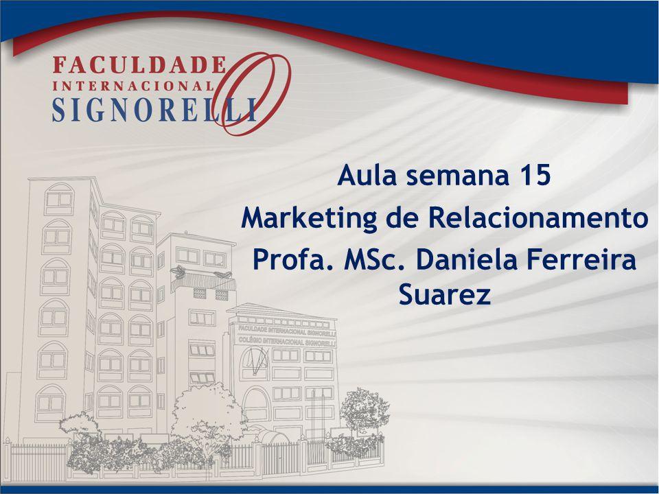 Aula semana 15 Marketing de Relacionamento Profa. MSc. Daniela Ferreira Suarez