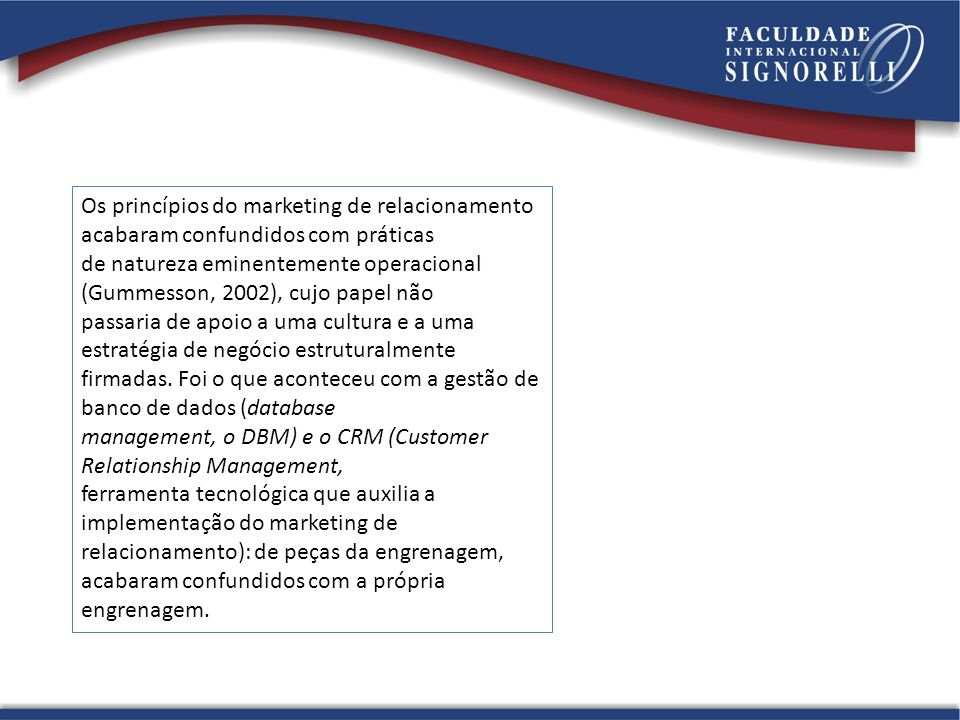 Os princípios do marketing de relacionamento acabaram confundidos com práticas de natureza eminentemente operacional (Gummesson, 2002), cujo papel não