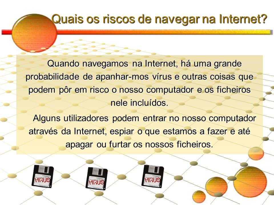Quais os riscos de navegar na Internet? Quando navegamos na Internet, há uma grande probabilidade de apanhar-mos vírus e outras coisas que podem pôr e