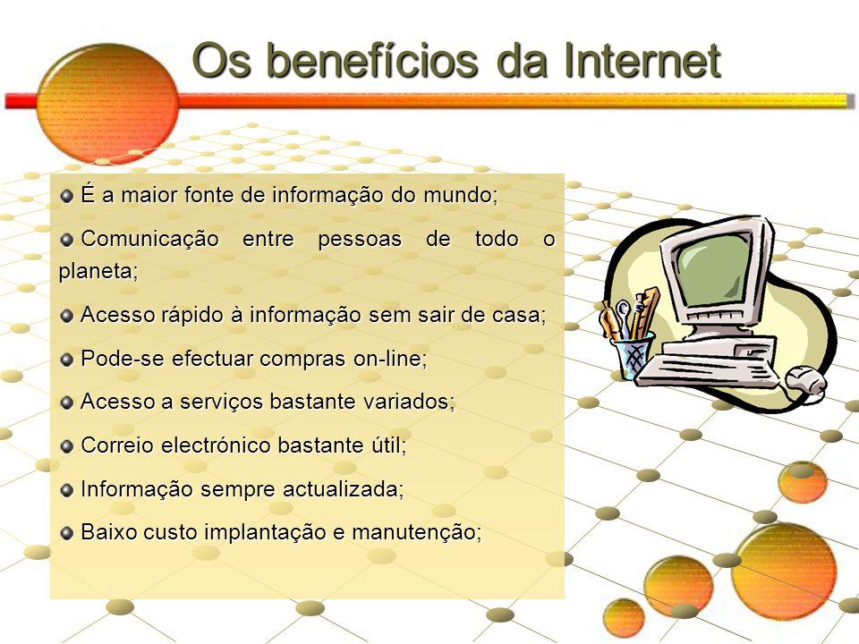 Os benefícios da Internet É a maior fonte de informação do mundo; É a maior fonte de informação do mundo; Comunicação entre pessoas de todo o planeta;