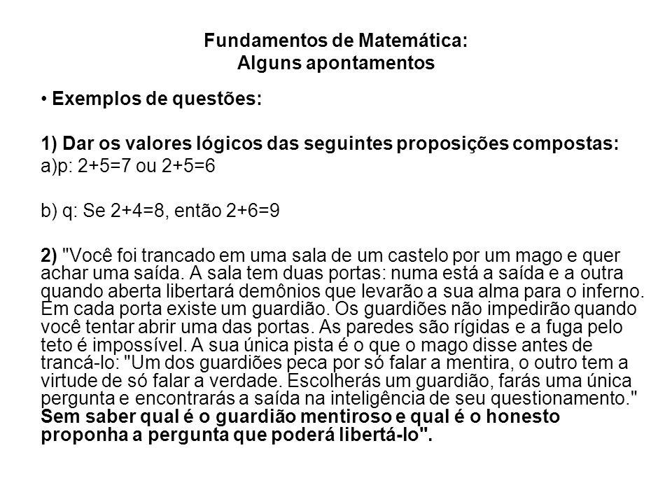 Fundamentos de Matemática: Alguns apontamentos Exemplos de questões: 1) Dar os valores lógicos das seguintes proposições compostas: a)p: 2+5=7 ou 2+5=