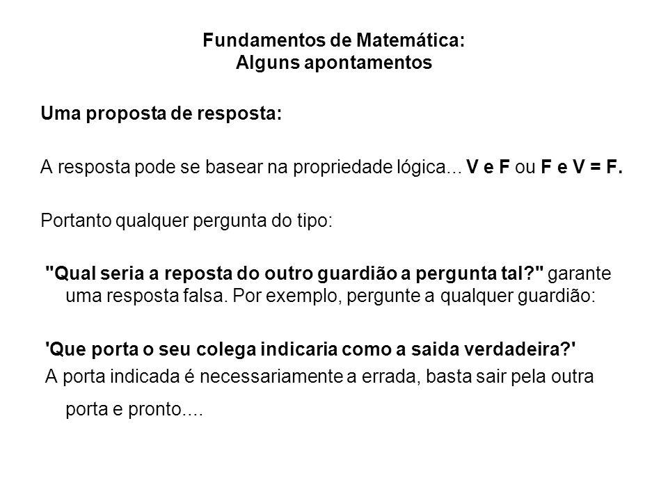 Fundamentos de Matemática: Alguns apontamentos Uma proposta de resposta: A resposta pode se basear na propriedade lógica... V e F ou F e V = F. Portan