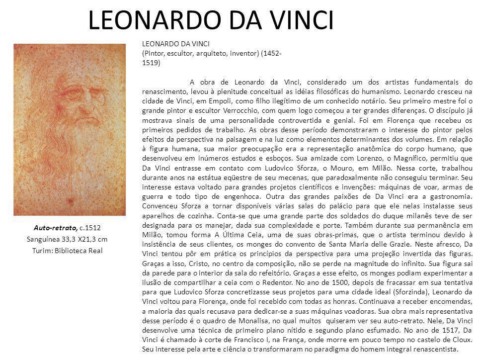 LEONARDO DA VINCI Auto-retrato, c.1512 Sanguínea 33,3 X21,3 cm Turim: Biblioteca Real LEONARDO DA VINCI (Pintor, escultor, arquiteto, inventor) (1452- 1519) A obra de Leonardo da Vinci, considerado um dos artistas fundamentais do renascimento, levou à plenitude conceitual as idéias filosóficas do humanismo.