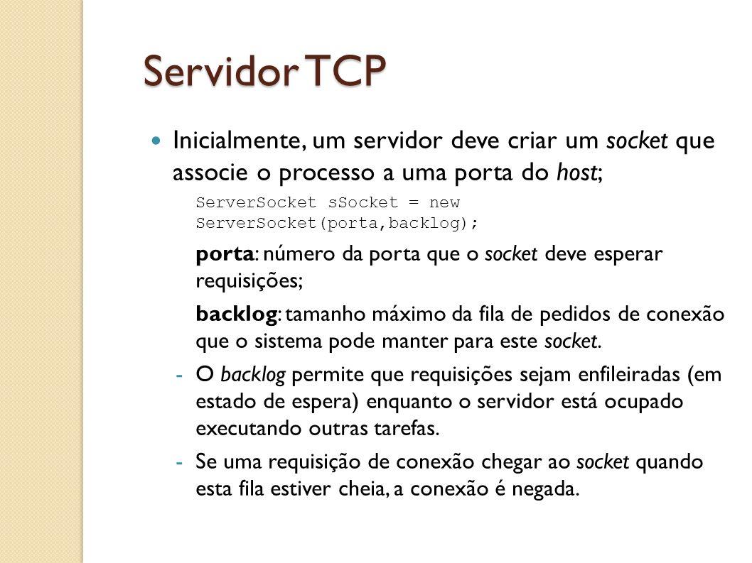 Servidor TCP Inicialmente, um servidor deve criar um socket que associe o processo a uma porta do host; ServerSocket sSocket = new ServerSocket(porta,