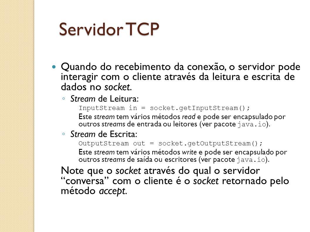 Servidor TCP Quando do recebimento da conexão, o servidor pode interagir com o cliente através da leitura e escrita de dados no socket. ◦ Stream de Le