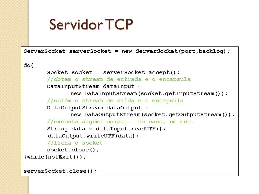 Servidor TCP ServerSocket serverSocket = new ServerSocket(port,backlog); do{ Socket socket = serverSocket.accept(); //obtém o stream de entrada e o en