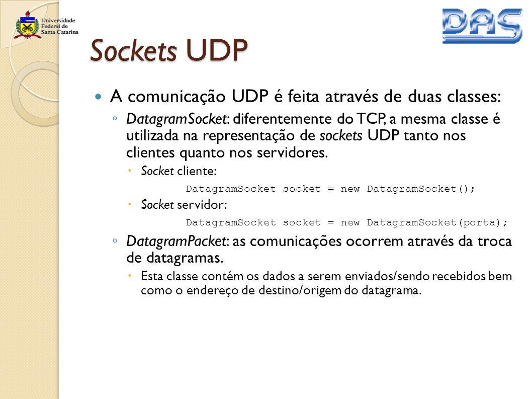 Sockets UDP A comunicação UDP é feita através de duas classes: ◦ DatagramSocket: diferentemente do TCP, a mesma classe é utilizada na representação de