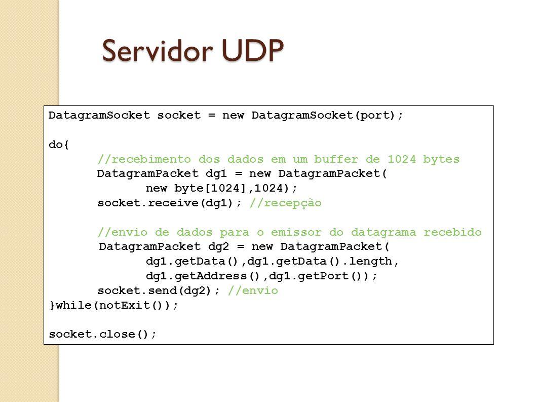 Servidor UDP DatagramSocket socket = new DatagramSocket(port); do{ //recebimento dos dados em um buffer de 1024 bytes DatagramPacket dg1 = new Datagra