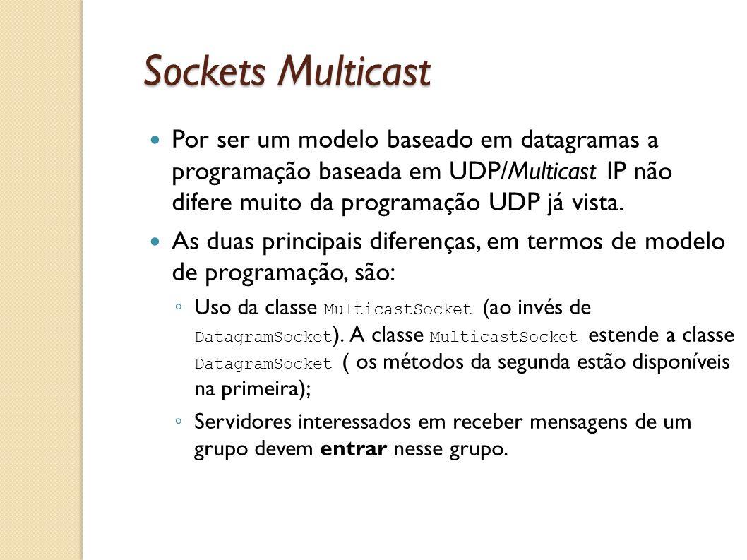 Sockets Multicast Por ser um modelo baseado em datagramas a programação baseada em UDP/Multicast IP não difere muito da programação UDP já vista. As d