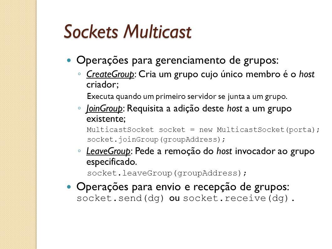 Sockets Multicast Operações para gerenciamento de grupos: ◦ CreateGroup: Cria um grupo cujo único membro é o host criador; Executa quando um primeiro