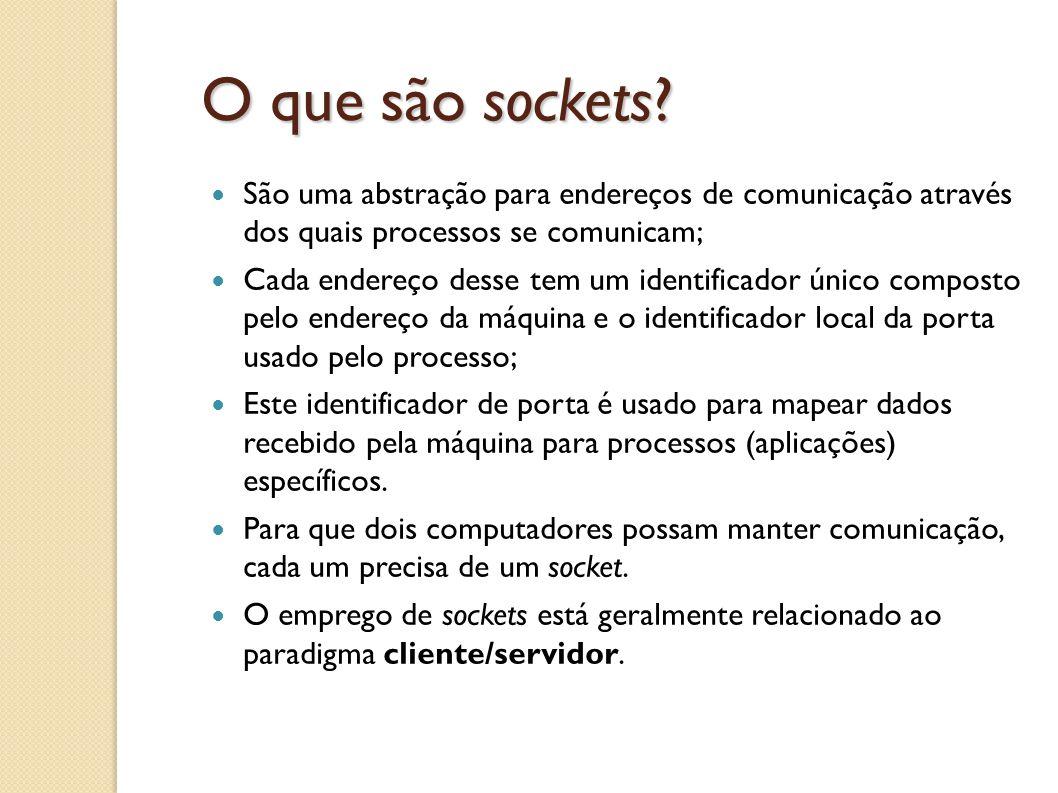 O que são sockets? São uma abstração para endereços de comunicação através dos quais processos se comunicam; Cada endereço desse tem um identificador