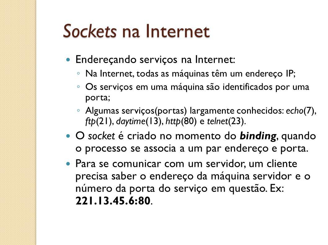 Sockets na Internet Endereçando serviços na Internet: ◦ Na Internet, todas as máquinas têm um endereço IP; ◦ Os serviços em uma máquina são identifica