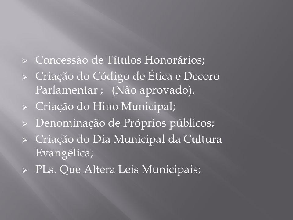  Concessão de Títulos Honorários;  Criação do Código de Ética e Decoro Parlamentar ; (Não aprovado).  Criação do Hino Municipal;  Denominação de P