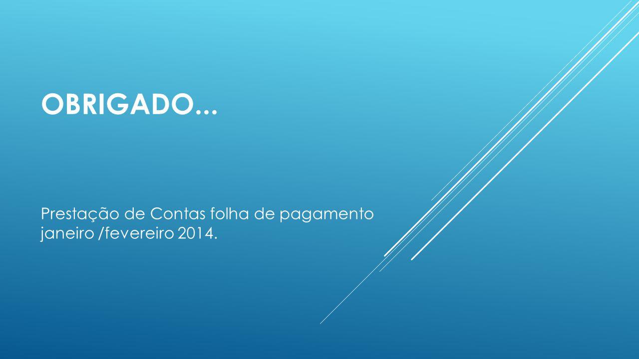 OBRIGADO... Prestação de Contas folha de pagamento janeiro /fevereiro 2014.