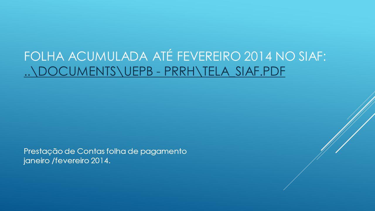 FOLHA ACUMULADA ATÉ FEVEREIRO 2014 NO SIAF:..\DOCUMENTS\UEPB - PRRH\TELA_SIAF.PDF..\DOCUMENTS\UEPB - PRRH\TELA_SIAF.PDF Prestação de Contas folha de p