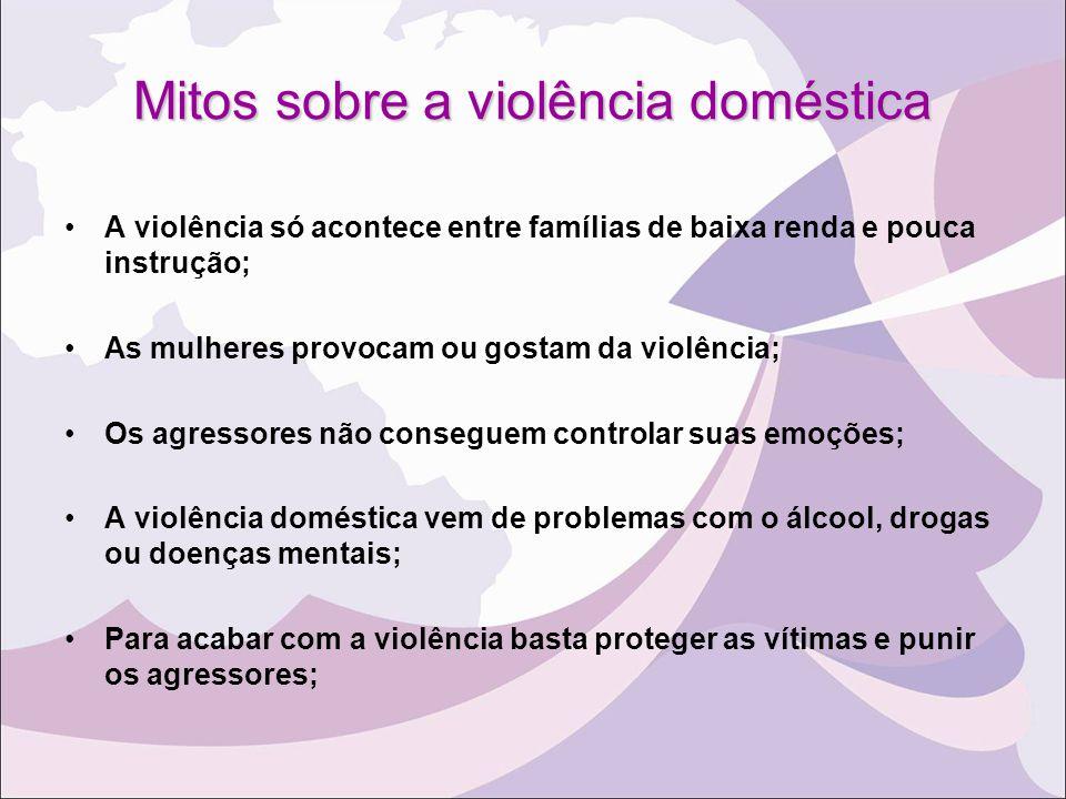 Mitos sobre a violência doméstica A violência só acontece entre famílias de baixa renda e pouca instrução; As mulheres provocam ou gostam da violência