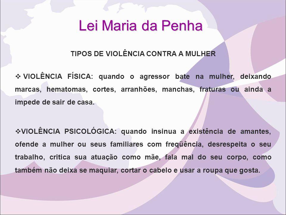 Lei Maria da Penha TIPOS DE VIOLÊNCIA CONTRA A MULHER  VIOLÊNCIA FÍSICA: quando o agressor bate na mulher, deixando marcas, hematomas, cortes, arranh