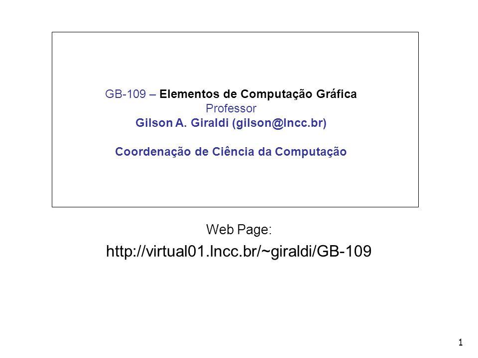 1 GB-109 – Elementos de Computação Gráfica Professor Gilson A. Giraldi (gilson@lncc.br) Coordenação de Ciência da Computação Web Page: http://virtual0