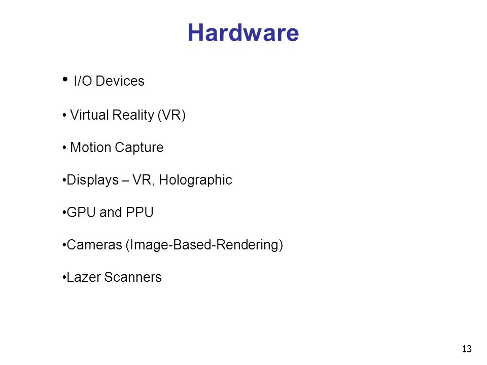 13 I/O Devices Virtual Reality (VR) Motion Capture Displays – VR, Holographic GPU and PPU Cameras (Image-Based-Rendering) Lazer Scanners Hardware
