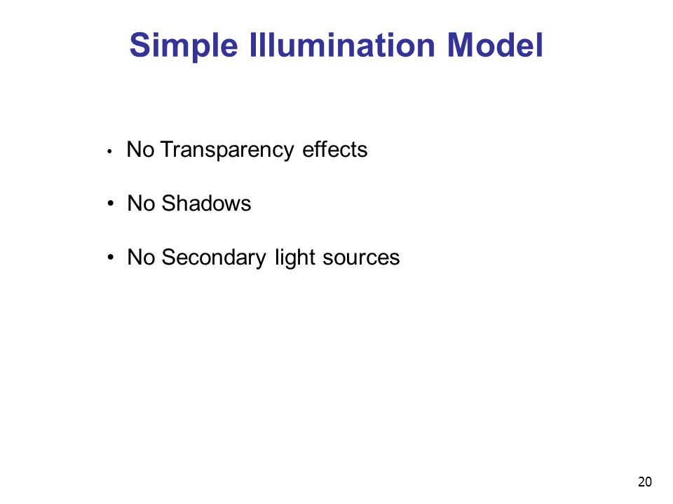 20 Simple Illumination Model No Transparency effects No Shadows No Secondary light sources