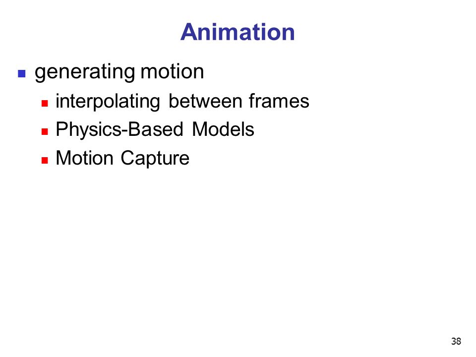 38 Animation generating motion interpolating between frames Physics-Based Models Motion Capture