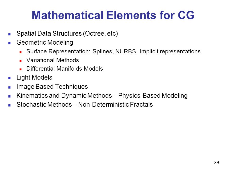 39 Mathematical Elements for CG Spatial Data Structures (Octree, etc) Geometric Modeling Surface Representation: Splines, NURBS, Implicit representations Variational Methods Differential Manifolds Models Light Models Image Based Techniques Kinematics and Dynamic Methods – Physics-Based Modeling Stochastic Methods – Non-Deterministic Fractals