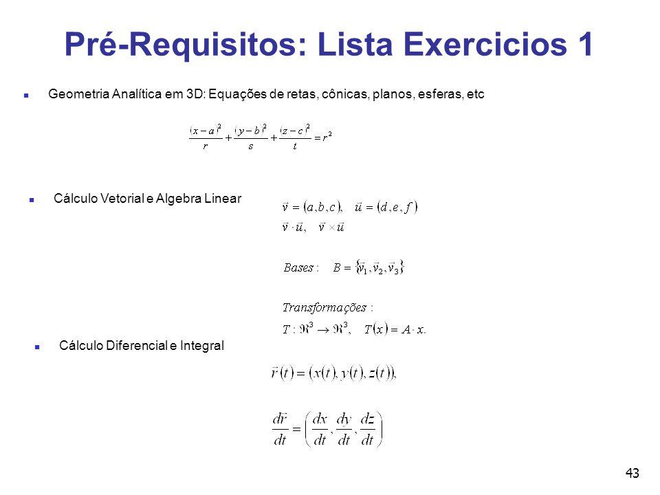 43 Pré-Requisitos: Lista Exercicios 1 Geometria Analítica em 3D: Equações de retas, cônicas, planos, esferas, etc Cálculo Vetorial e Algebra Linear Cálculo Diferencial e Integral