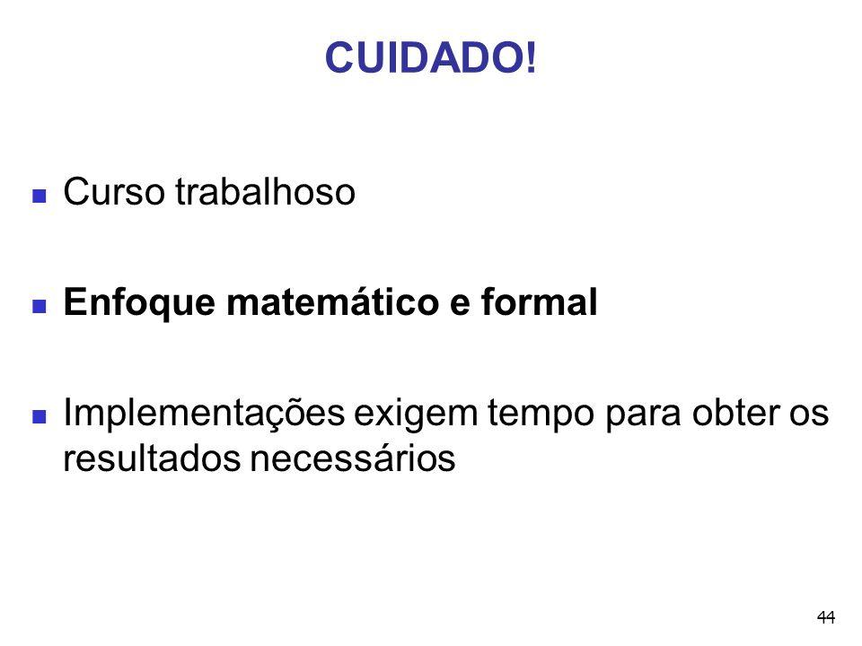44 CUIDADO! Curso trabalhoso Enfoque matemático e formal Implementações exigem tempo para obter os resultados necessários