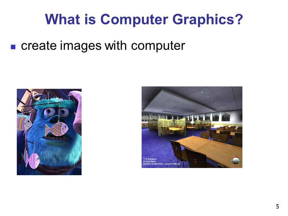 5 What is Computer Graphics? create images with computer