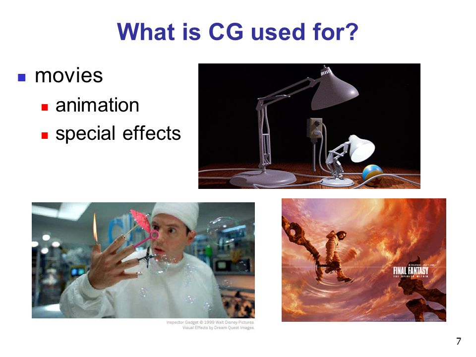 7 What is CG used for? movies animation special effects