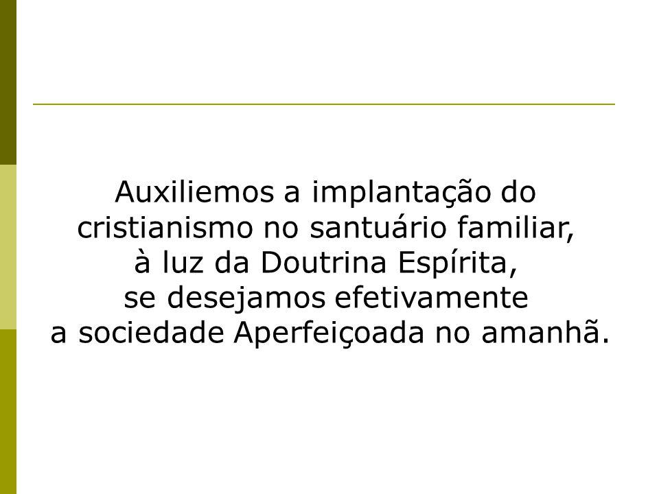 Auxiliemos a implantação do cristianismo no santuário familiar, à luz da Doutrina Espírita, se desejamos efetivamente a sociedade Aperfeiçoada no aman