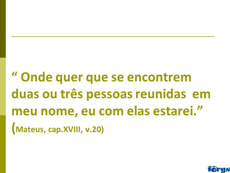""""""" Onde quer que se encontrem duas ou três pessoas reunidas em meu nome, eu com elas estarei."""" ( Mateus, cap.XVIII, v.20)"""
