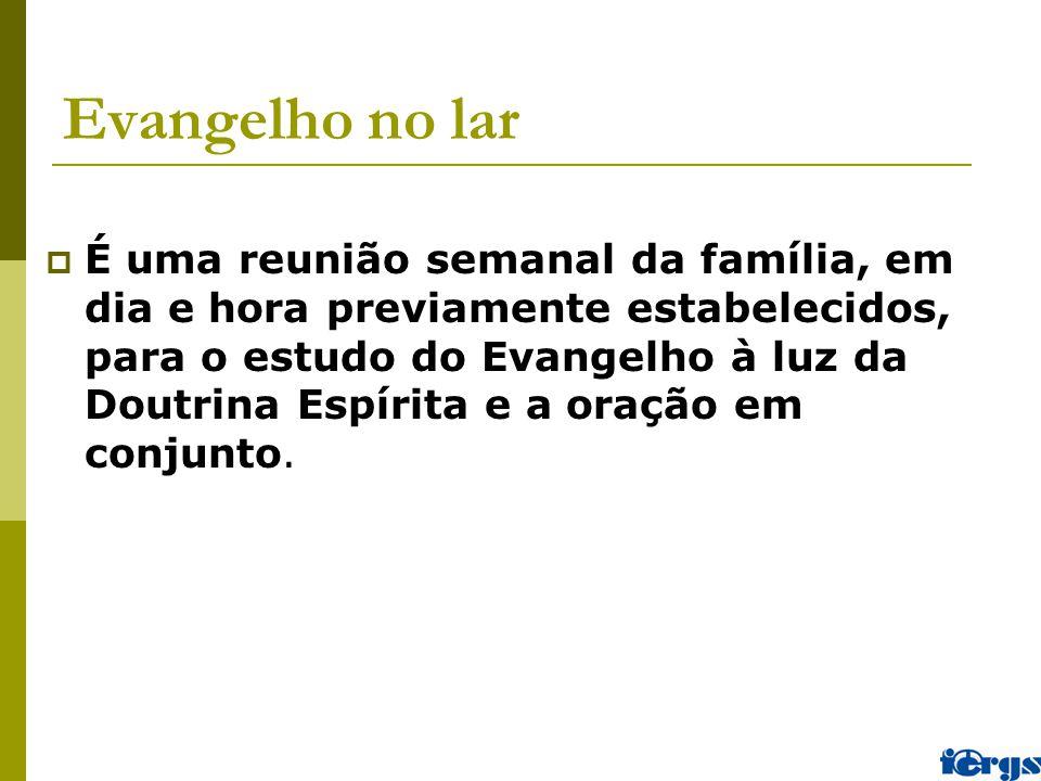 Evangelho no lar  É uma reunião semanal da família, em dia e hora previamente estabelecidos, para o estudo do Evangelho à luz da Doutrina Espírita e