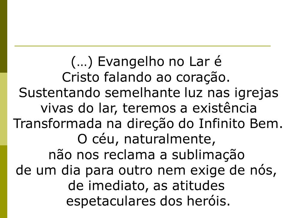 (…) Evangelho no Lar é Cristo falando ao coração. Sustentando semelhante luz nas igrejas vivas do lar, teremos a existência Transformada na direção do