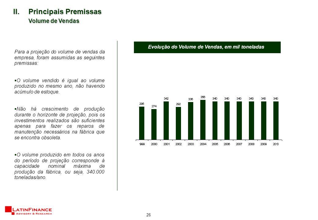 26 II.Principais Premissas Volume de Vendas Para a projeção do volume de vendas da empresa, foram assumidas as seguintes premissas:  O volume vendido é igual ao volume produzido no mesmo ano, não havendo acúmulo de estoque.