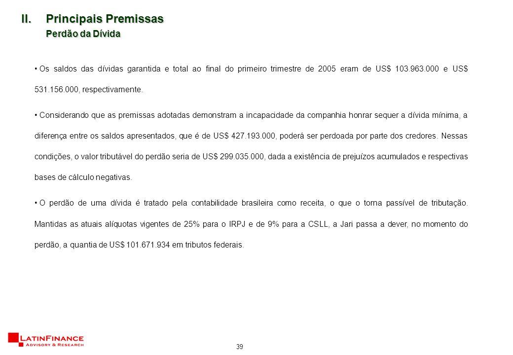 39 II.Principais Premissas Perdão da Dívida Os saldos das dívidas garantida e total ao final do primeiro trimestre de 2005 eram de US$ 103.963.000 e US$ 531.156.000, respectivamente.