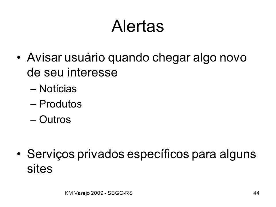 KM Varejo 2009 - SBGC-RS44 Alertas Avisar usuário quando chegar algo novo de seu interesse –Notícias –Produtos –Outros Serviços privados específicos p