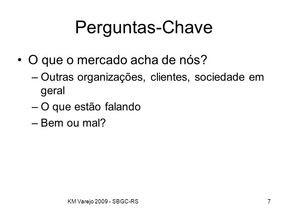 KM Varejo 2009 - SBGC-RS7 Perguntas-Chave O que o mercado acha de nós? –Outras organizações, clientes, sociedade em geral –O que estão falando –Bem ou