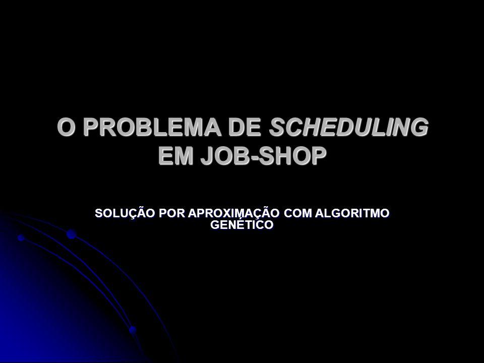 O PROBLEMA DE SCHEDULING EM JOB-SHOP SOLUÇÃO POR APROXIMAÇÃO COM ALGORITMO GENÉTICO