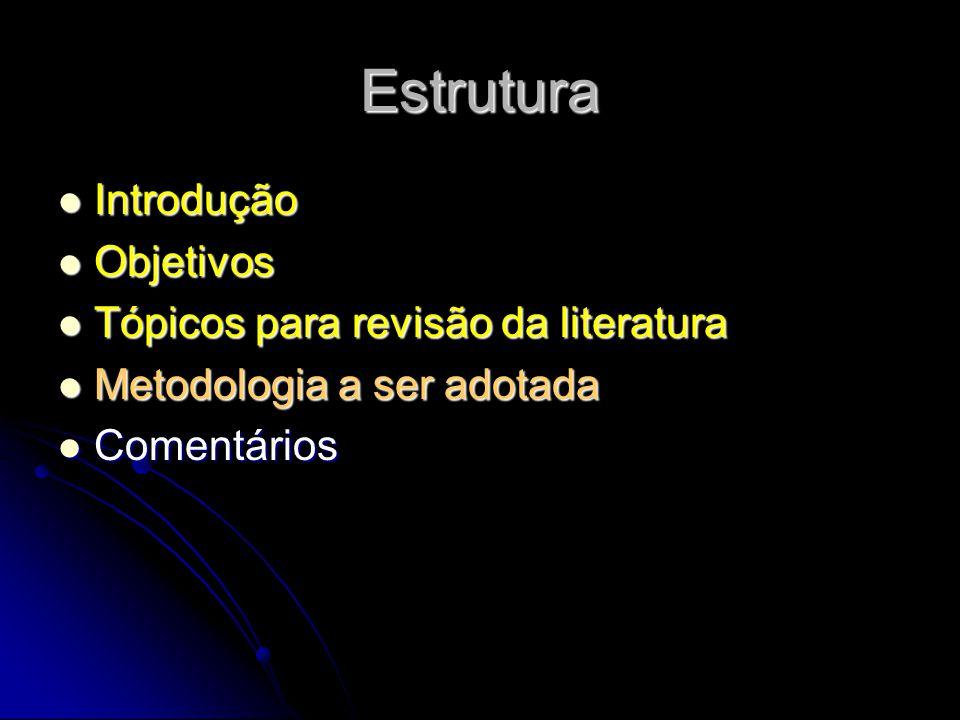 Estrutura Introdução Introdução Objetivos Objetivos Tópicos para revisão da literatura Tópicos para revisão da literatura Metodologia a ser adotada Me