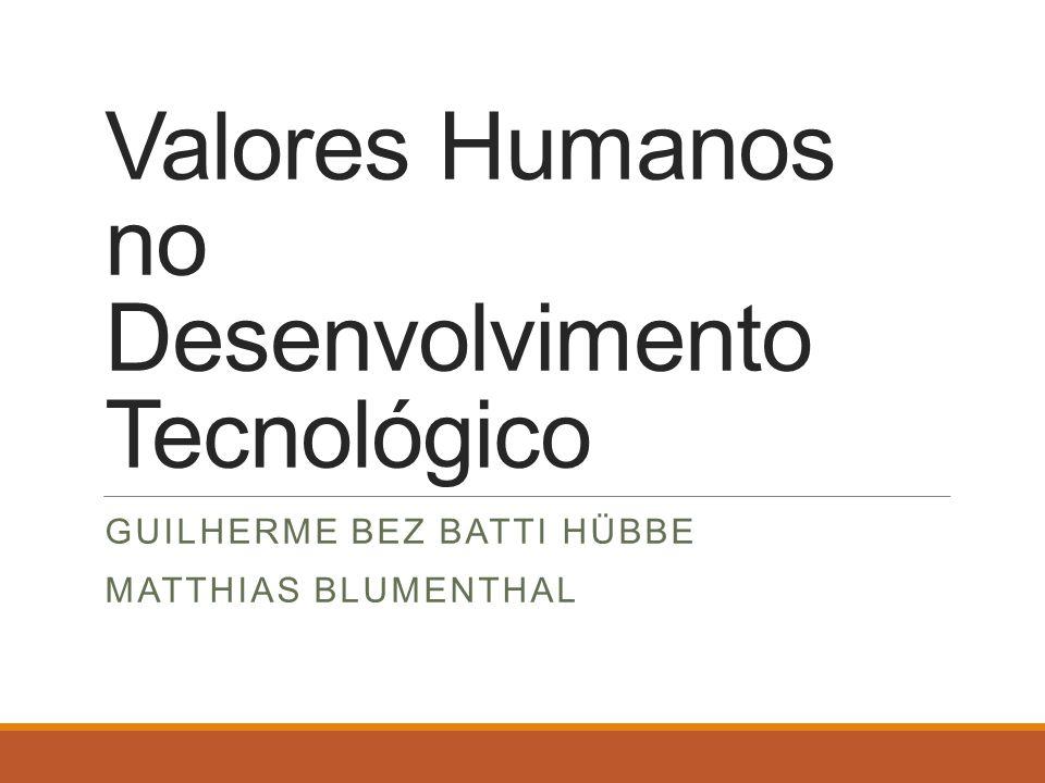 Valores Humanos no Desenvolvimento Tecnológico GUILHERME BEZ BATTI HÜBBE MATTHIAS BLUMENTHAL