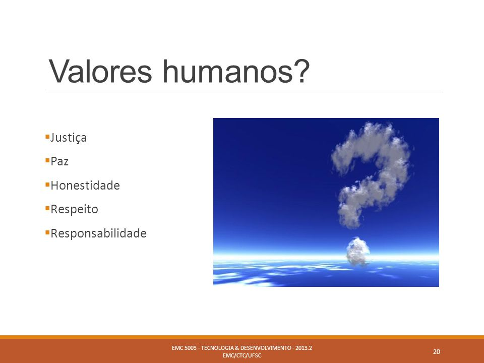 Valores humanos?  Justiça  Paz  Honestidade  Respeito  Responsabilidade EMC 5003 - TECNOLOGIA & DESENVOLVIMENTO - 2013.2 EMC/CTC/UFSC 20